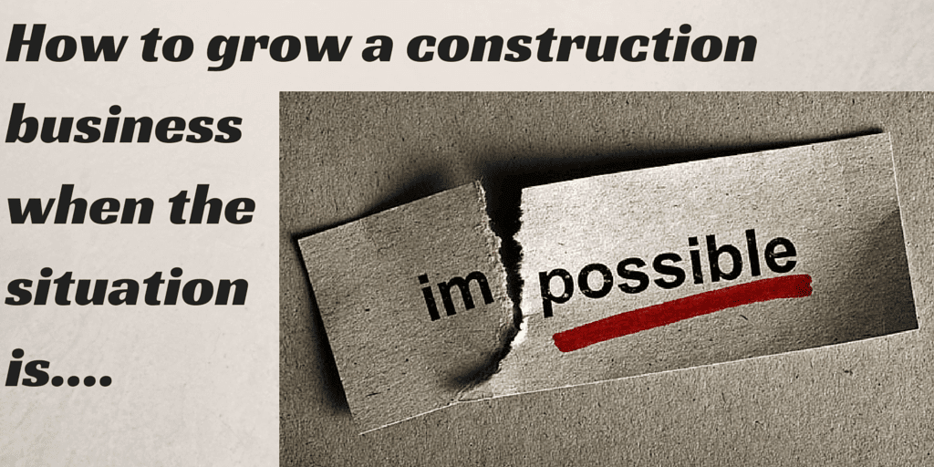 How To Grow A Construction Business In An Impossible Situation